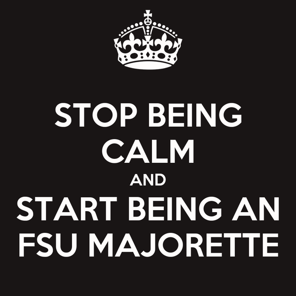 STOP BEING CALM AND START BEING AN FSU MAJORETTE