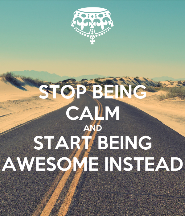 STOP BEING CALM AND START BEING AWESOME INSTEAD