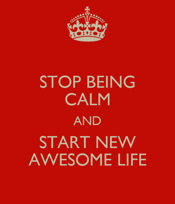 STOP BEING CALM AND START NEW AWESOME LIFE
