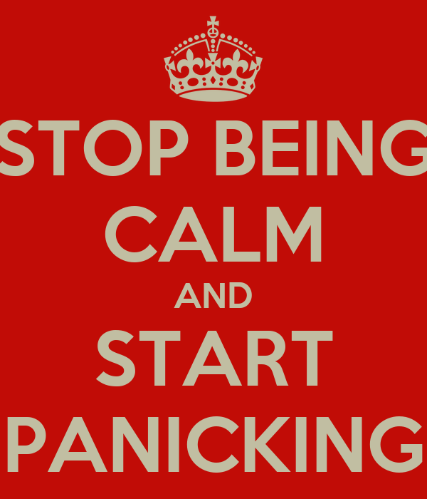 STOP BEING CALM AND START PANICKING