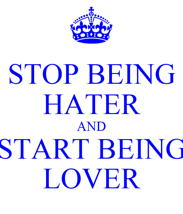 STOP BEING HATER AND START BEING LOVER