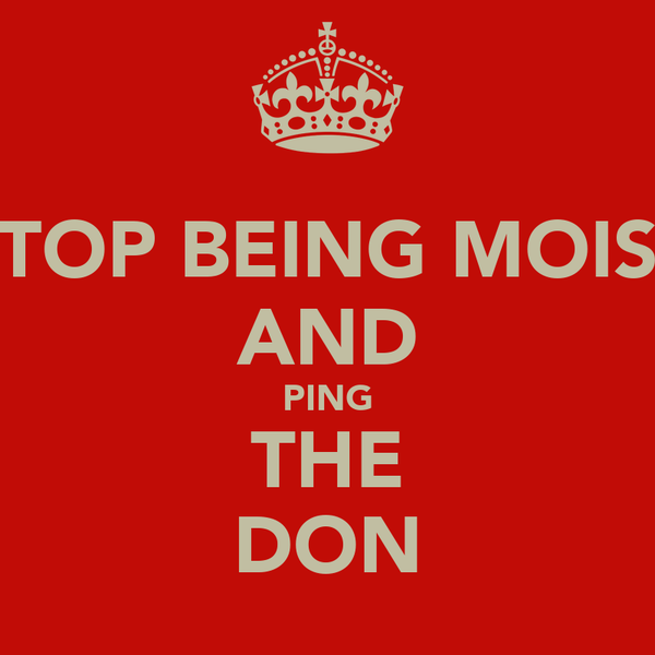 STOP BEING MOIST AND PING THE DON