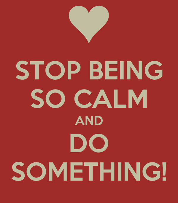 STOP BEING SO CALM AND DO SOMETHING!