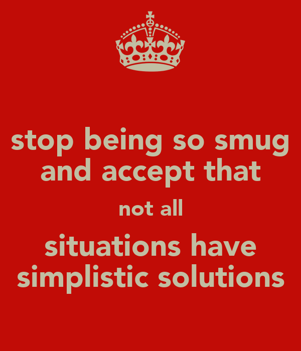 stop being so smug and accept that not all situations have simplistic solutions