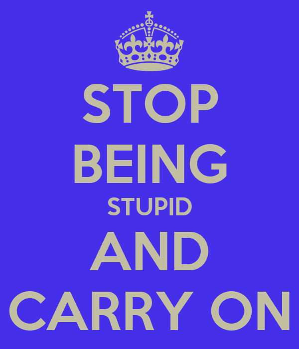STOP BEING STUPID AND CARRY ON