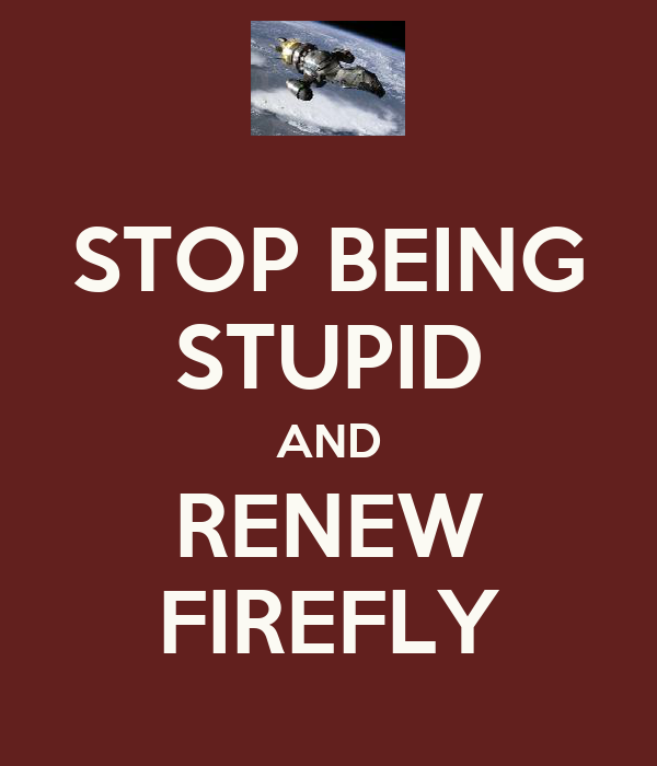 STOP BEING STUPID AND RENEW FIREFLY