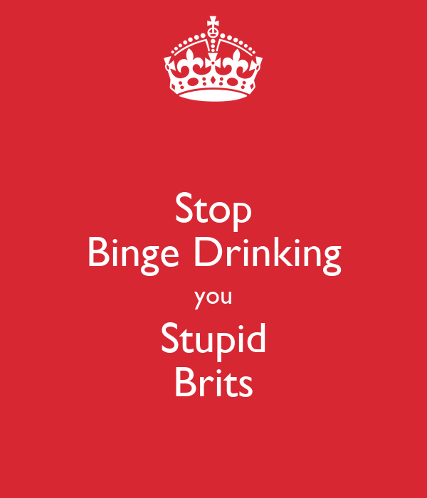 Stop Binge Drinking you Stupid Brits