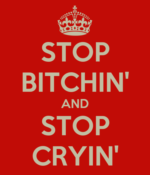 STOP BITCHIN' AND STOP CRYIN'