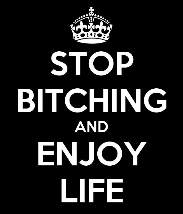 STOP BITCHING AND ENJOY LIFE