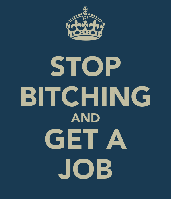 STOP BITCHING AND GET A JOB
