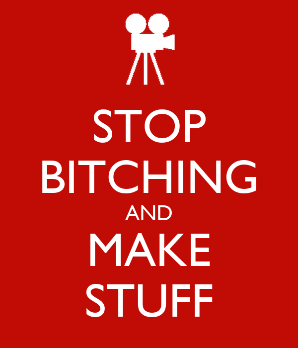 STOP BITCHING AND MAKE STUFF