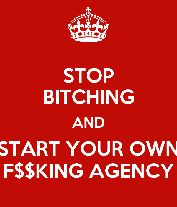 STOP BITCHING AND START YOUR OWN F$$KING AGENCY