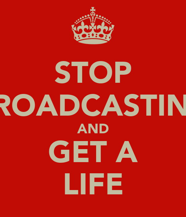 STOP BROADCASTING AND GET A LIFE