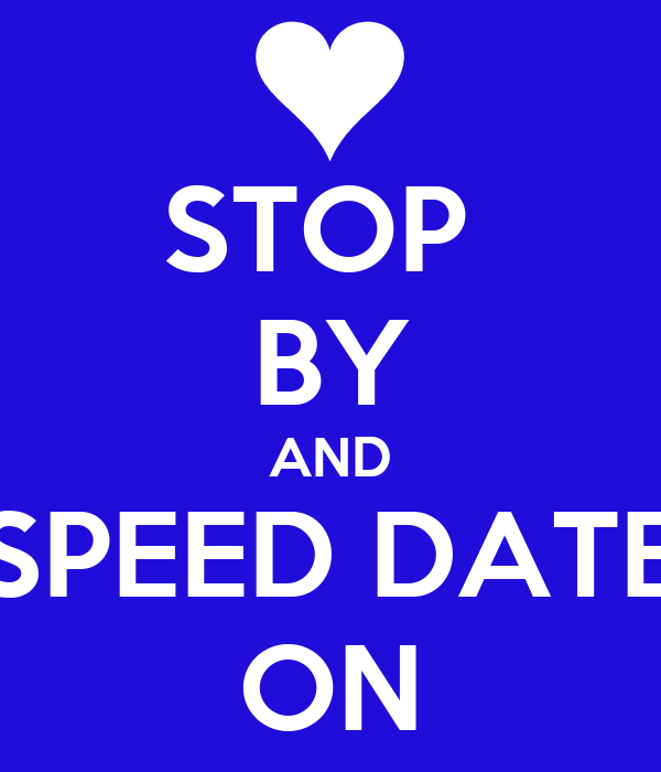 STOP  BY AND SPEED DATE ON