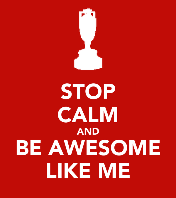 STOP CALM AND BE AWESOME LIKE ME