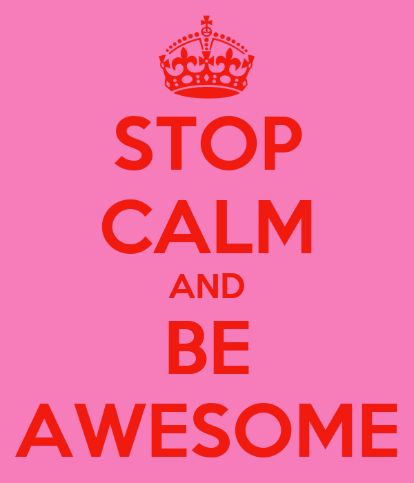 STOP CALM AND BE AWESOME