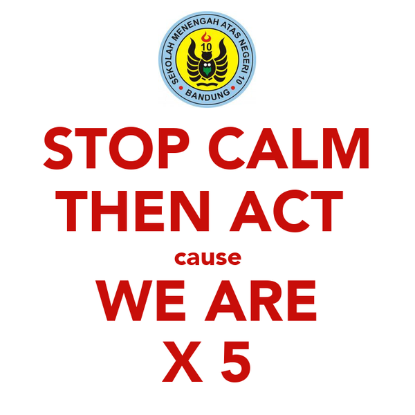 STOP CALM THEN ACT  cause WE ARE X 5