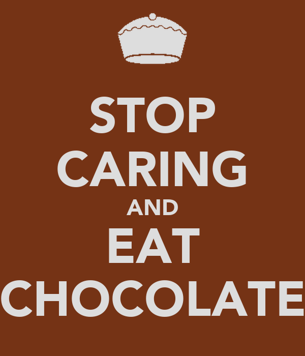 STOP CARING AND EAT CHOCOLATE