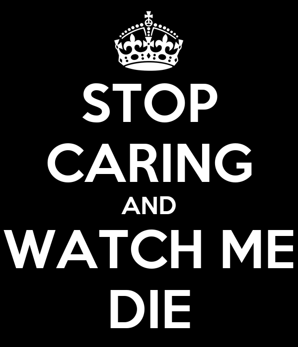STOP CARING AND WATCH ME DIE