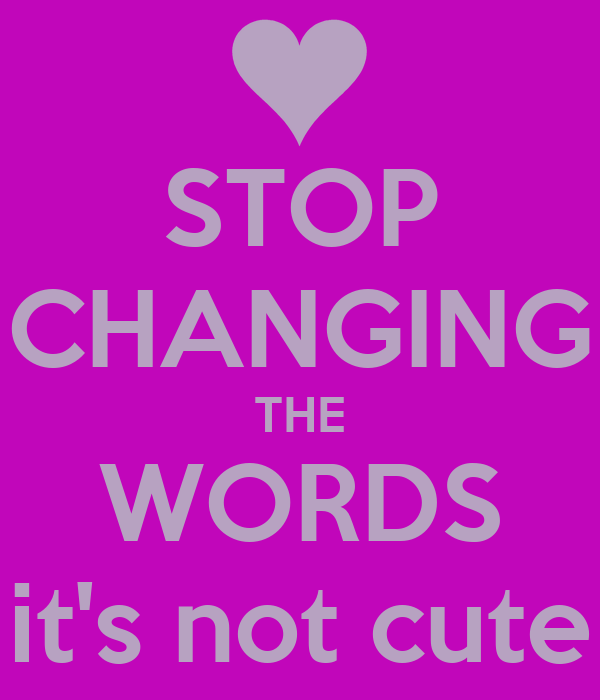 STOP CHANGING THE WORDS it's not cute