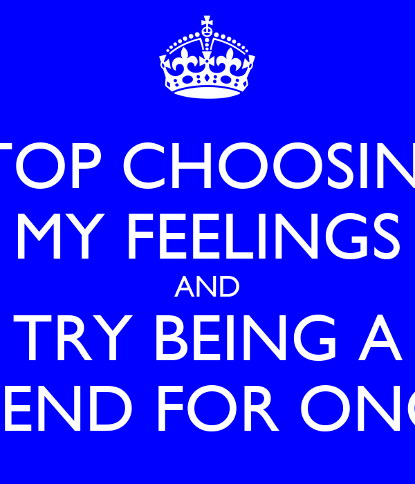 STOP CHOOSING MY FEELINGS AND TRY BEING A FRIEND FOR ONCE!