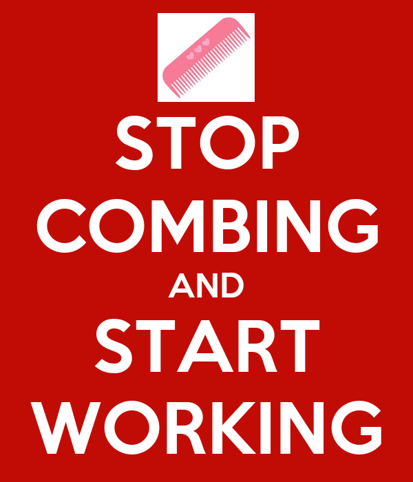 STOP COMBING AND START WORKING