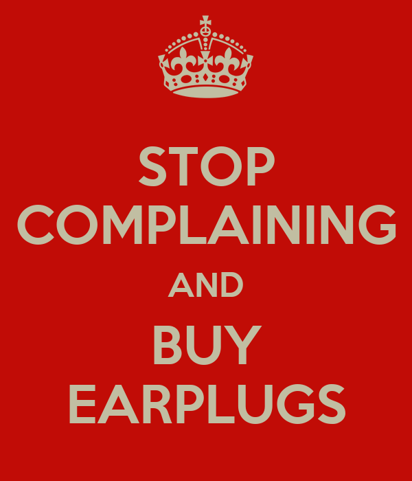 STOP COMPLAINING AND BUY EARPLUGS