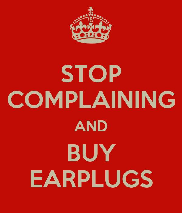 STOP COMPLAINING AND BUY EARPLUGS