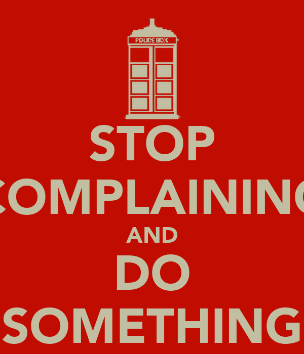 STOP COMPLAINING AND DO SOMETHING