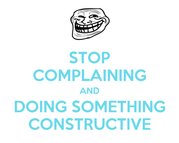 STOP COMPLAINING AND DOING SOMETHING CONSTRUCTIVE