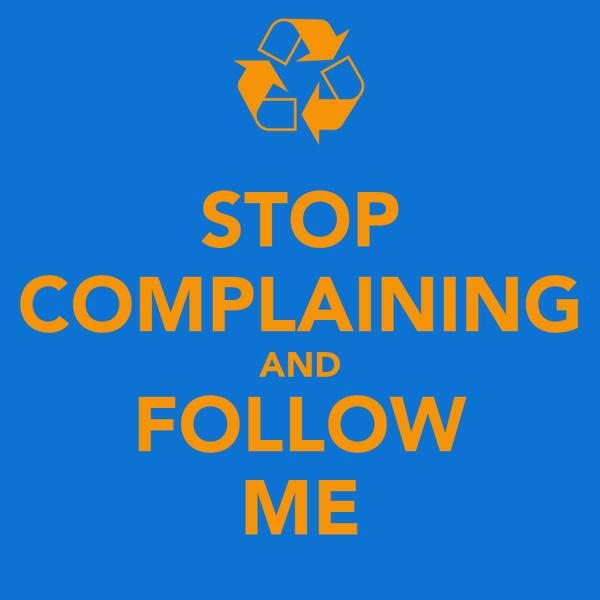 STOP COMPLAINING AND FOLLOW ME