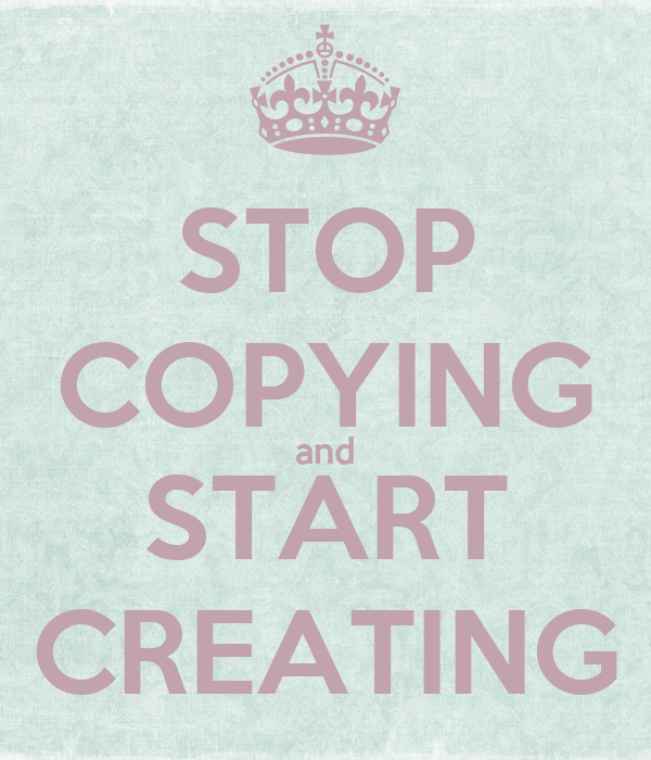 STOP COPYING and START CREATING