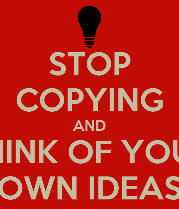 STOP COPYING AND THINK OF YOUR OWN IDEAS