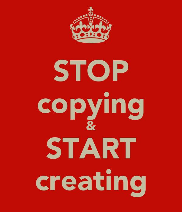 STOP copying & START creating