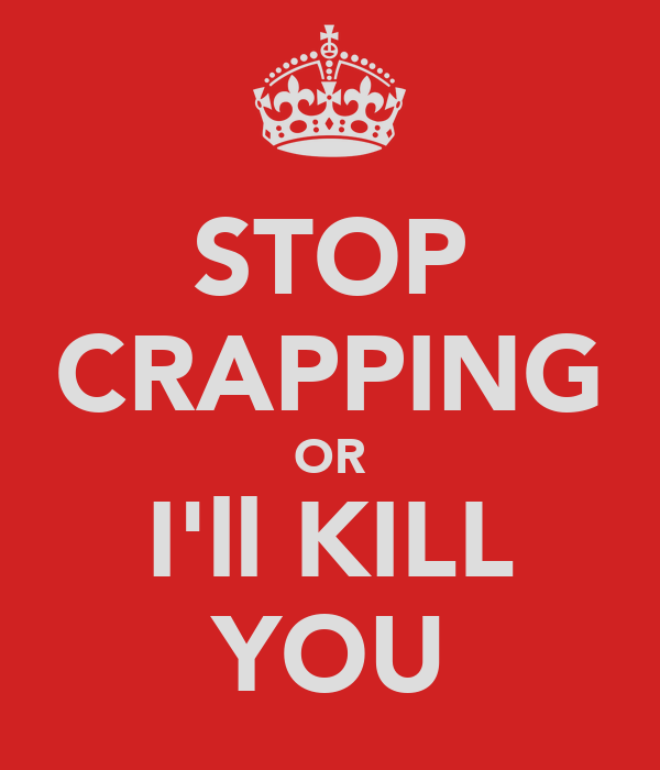 STOP CRAPPING OR I'll KILL YOU