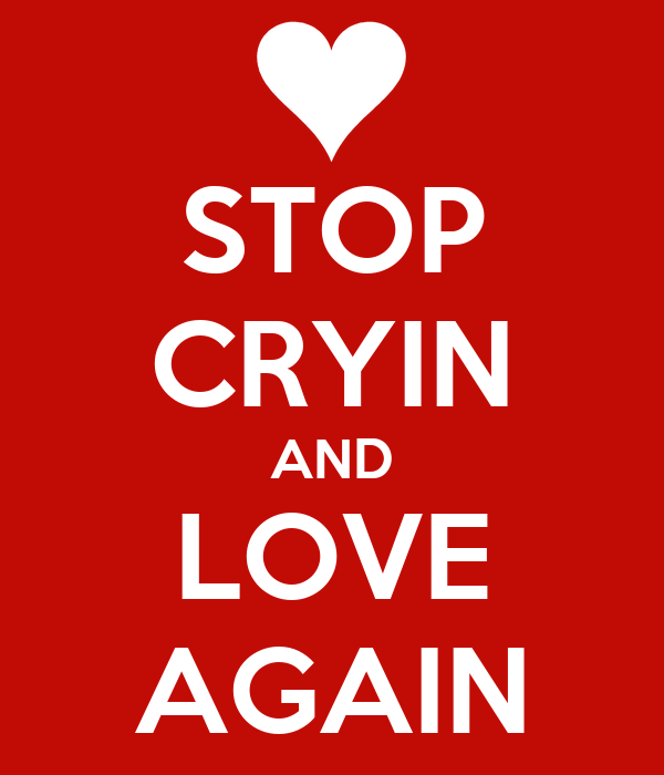 STOP CRYIN AND LOVE AGAIN