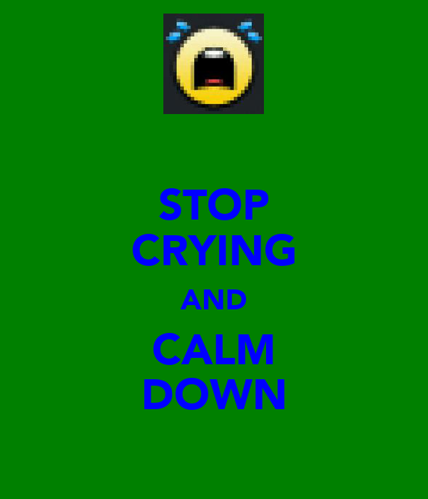 STOP CRYING AND CALM DOWN