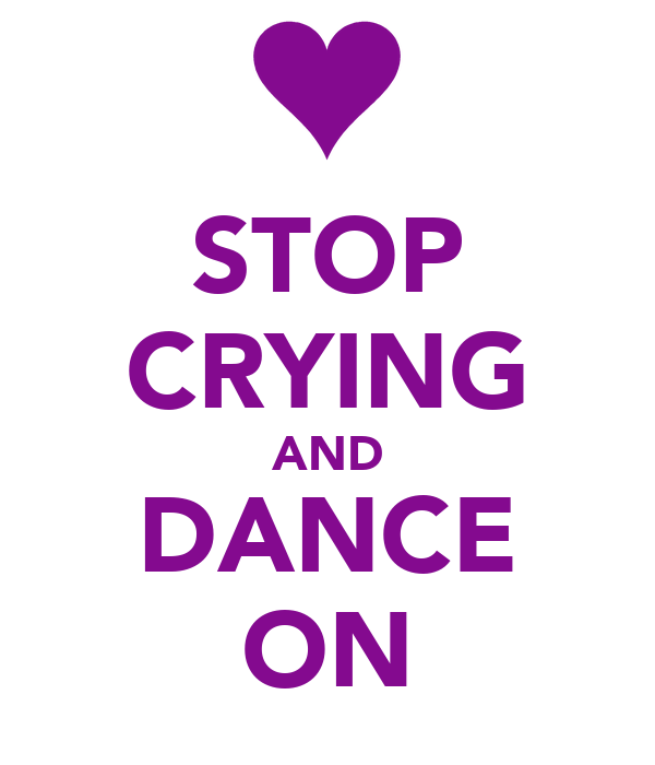 STOP CRYING AND DANCE ON