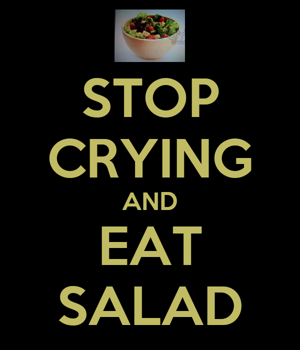 STOP CRYING AND EAT SALAD