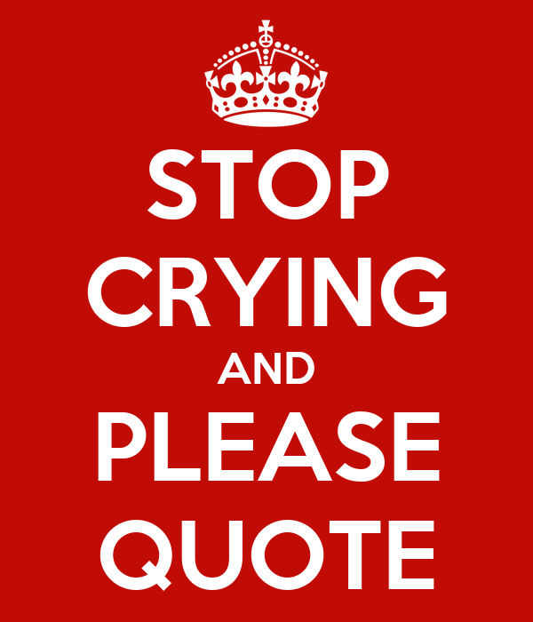 STOP CRYING AND PLEASE QUOTE