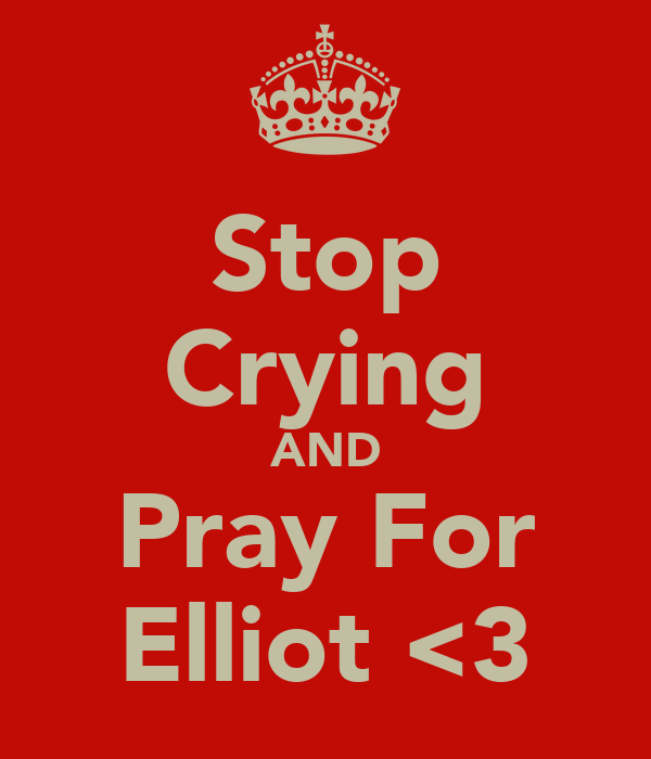 Stop Crying AND Pray For Elliot <3