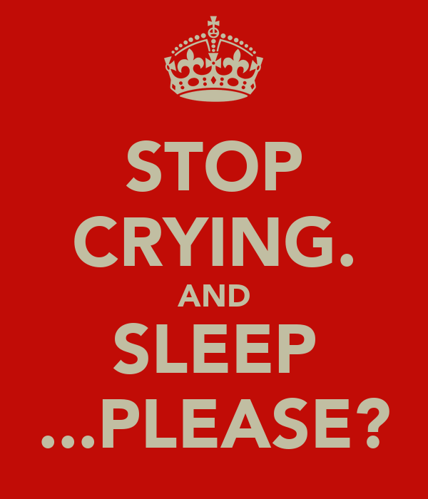 STOP CRYING. AND SLEEP ...PLEASE?