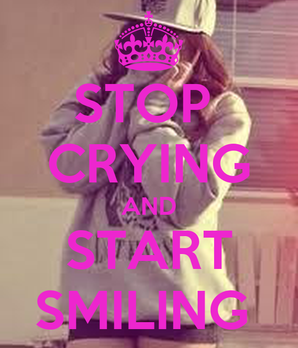 STOP  CRYING AND START SMILING