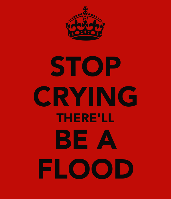 STOP CRYING THERE'LL BE A FLOOD
