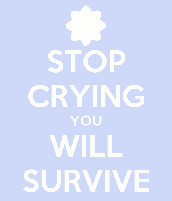 STOP CRYING YOU WILL SURVIVE