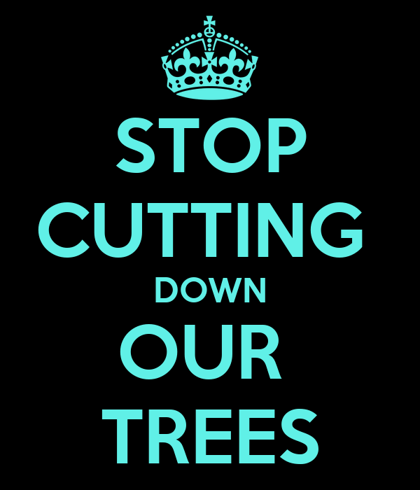 STOP CUTTING  DOWN OUR  TREES
