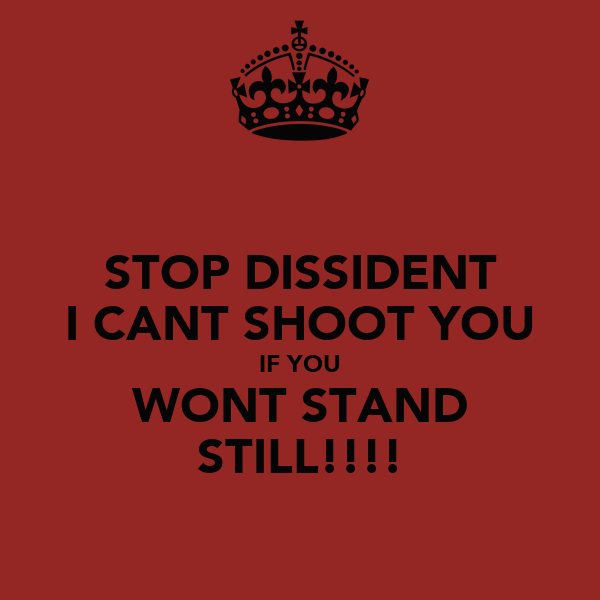 STOP DISSIDENT I CANT SHOOT YOU IF YOU WONT STAND STILL!!!!