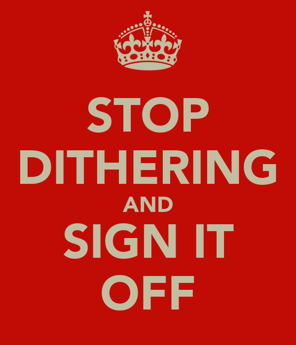 STOP DITHERING AND SIGN IT OFF