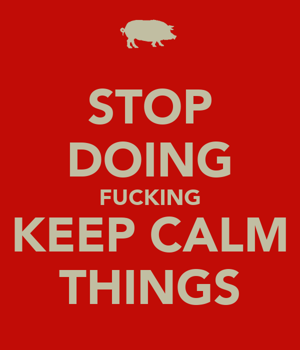 STOP DOING FUCKING KEEP CALM THINGS