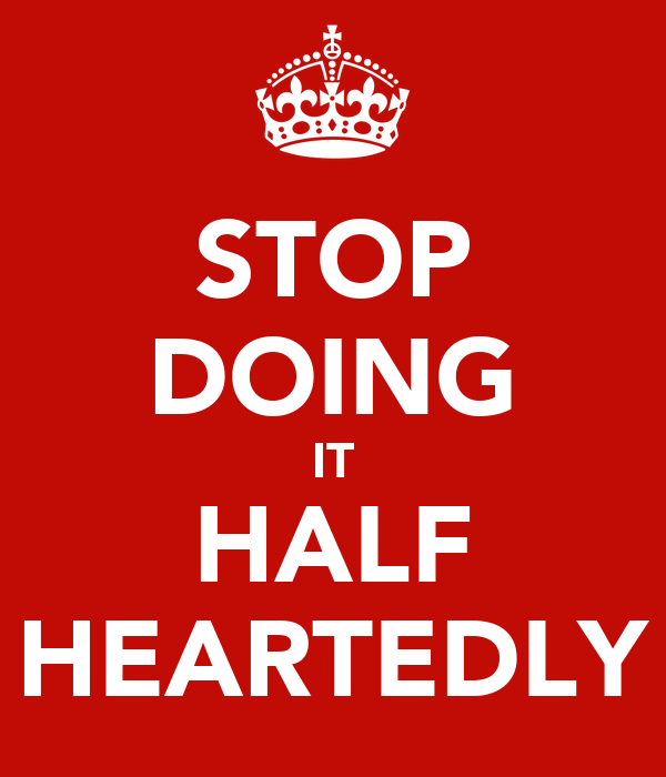 STOP DOING IT HALF HEARTEDLY